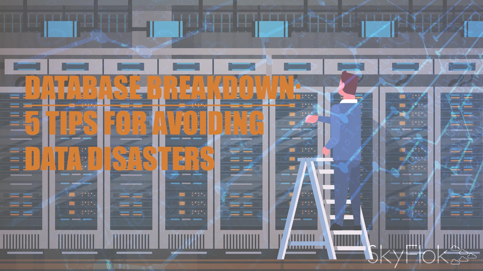 Database breakdown: 5 tips for avoiding data disasters