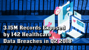 3.15M Records Exposed by 142 Healthcare Data Breaches in Q2 2018