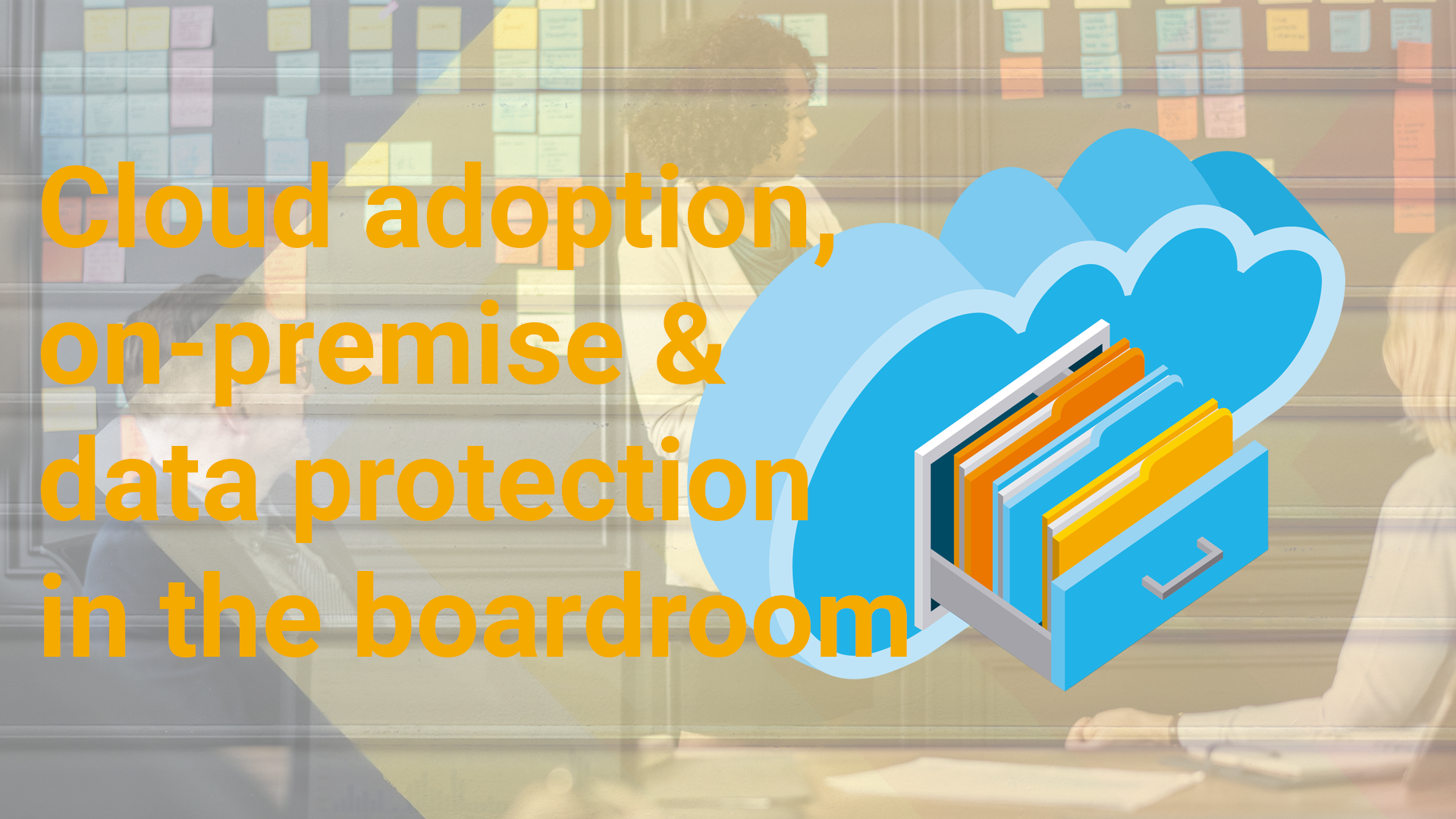Cloud adoption, on-premise & data protection in the boardroom