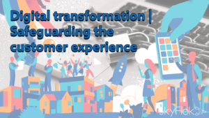 Digital transformation | Safeguarding the customer experience