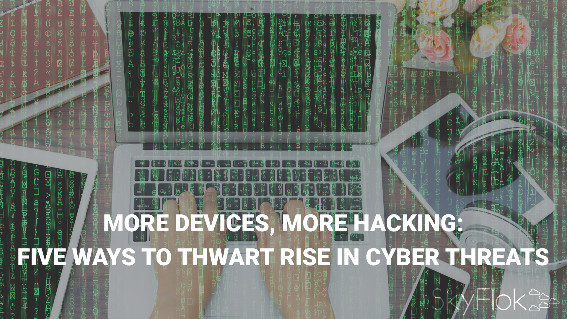 More Devices, More Hacking: Five Ways to Thwart Rise in Cyber Threats