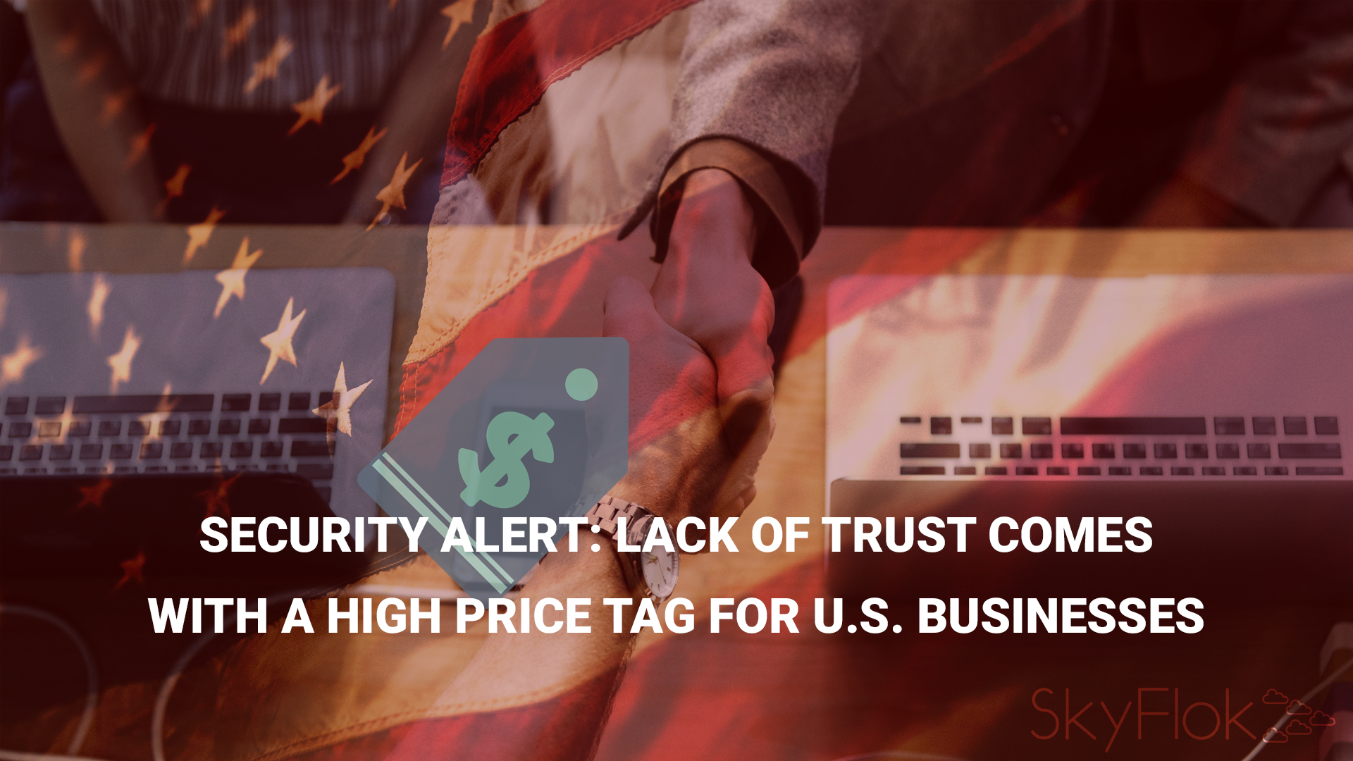 Security Alert: Lack of Trust Comes with a High Price Tag for U.S. Businesses