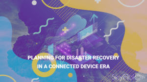 Planning For Disaster Recovery in a Connected Device Era