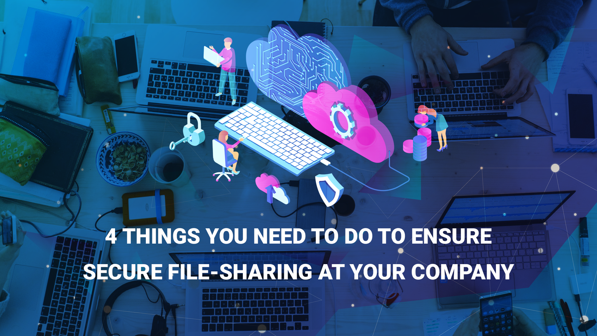 4 Things You Need to Do to Ensure Secure File-Sharing at Your Company