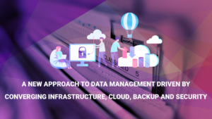 A New Approach to Data Management Driven by Converging Infrastructure, Cloud, Backup and Security