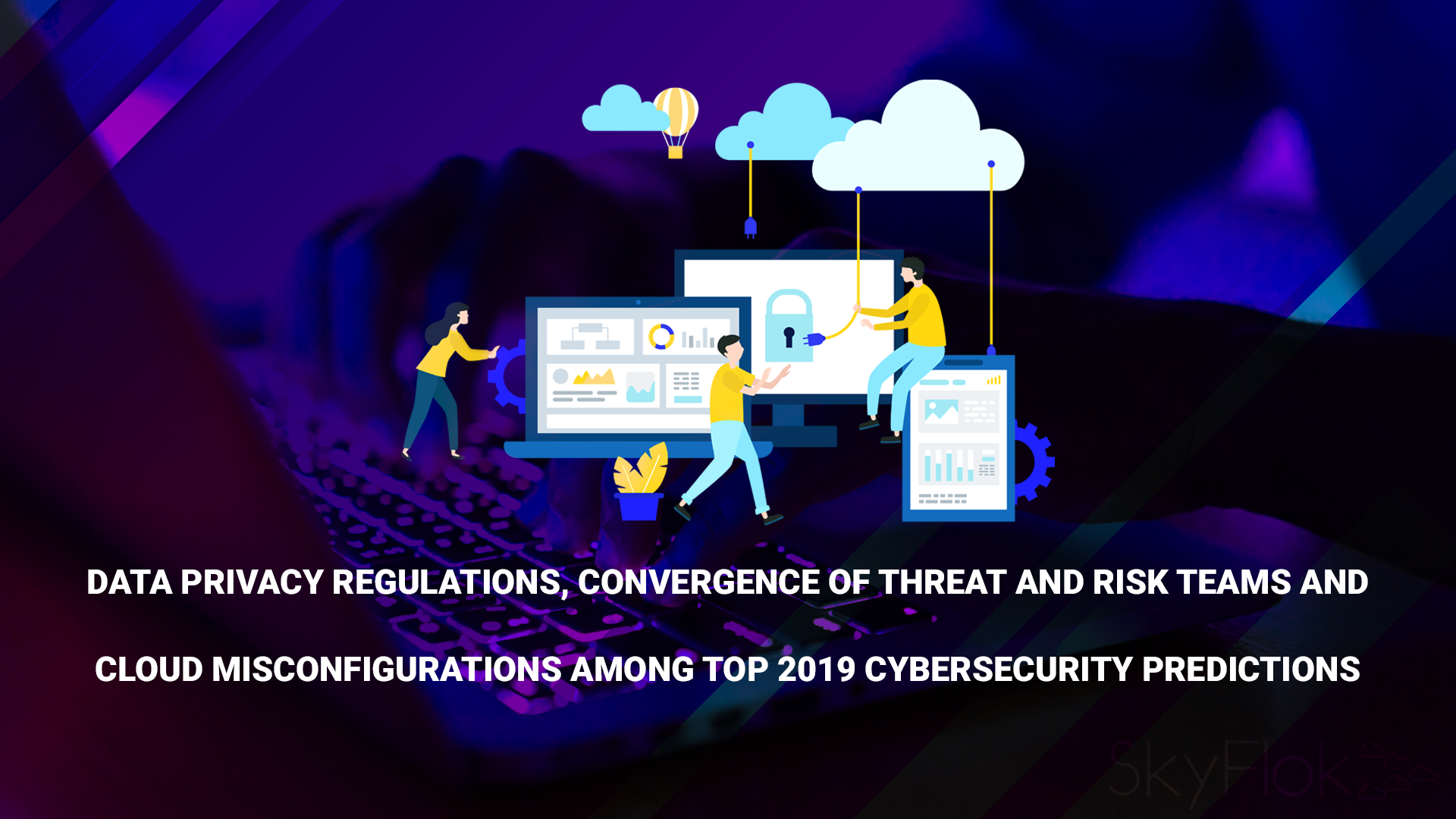 Data Privacy Regulations, Convergence of Threat and Risk Teams and Cloud Misconfigurations Among Top 2019 Cybersecurity Predictions