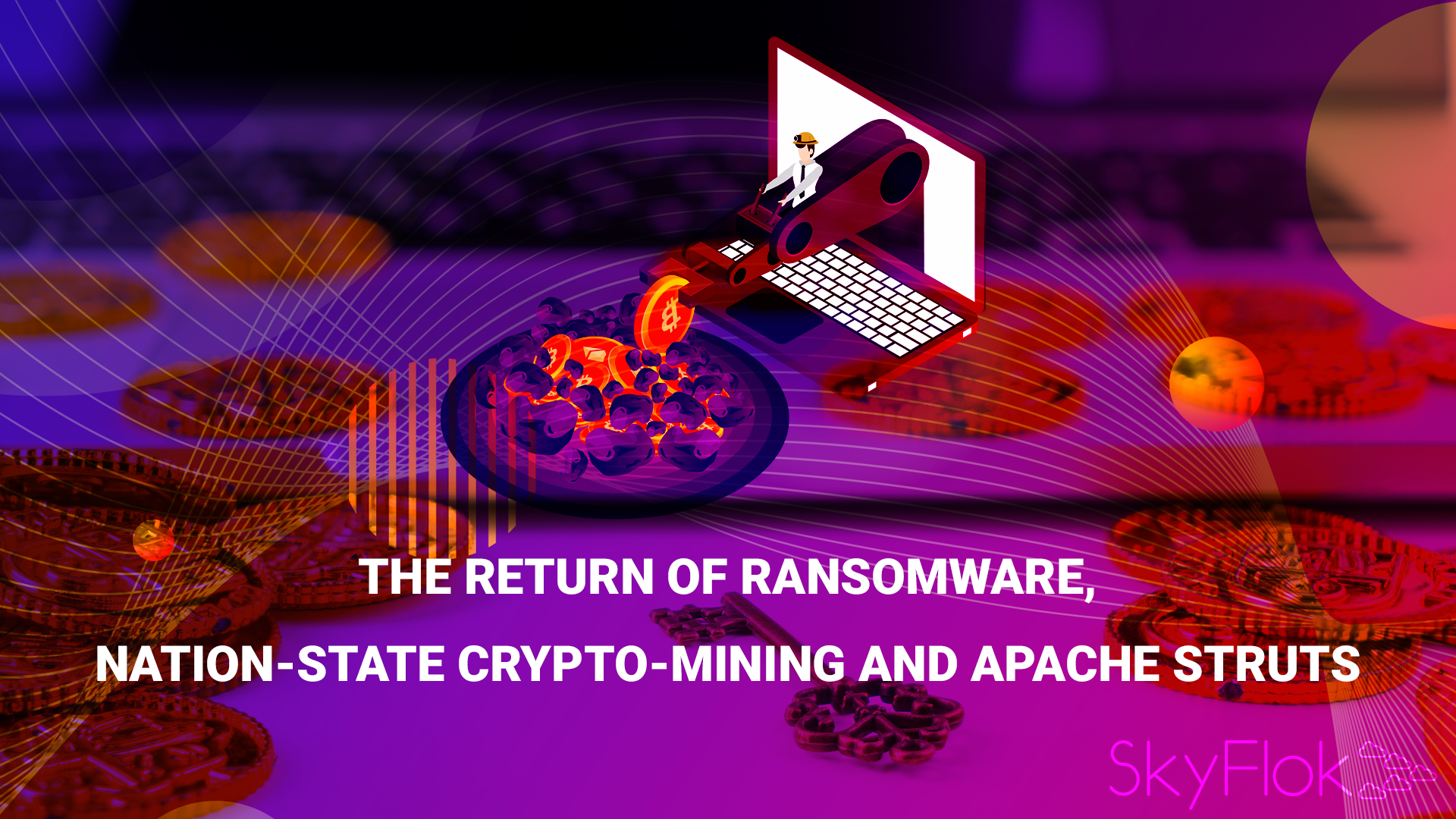 The Return of Ransomware, Nation-State Crypto-Mining and Apache Struts