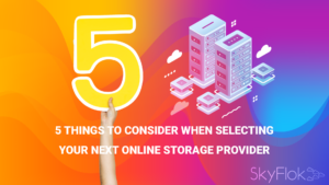 5 things to consider when selecting your next online storage provider