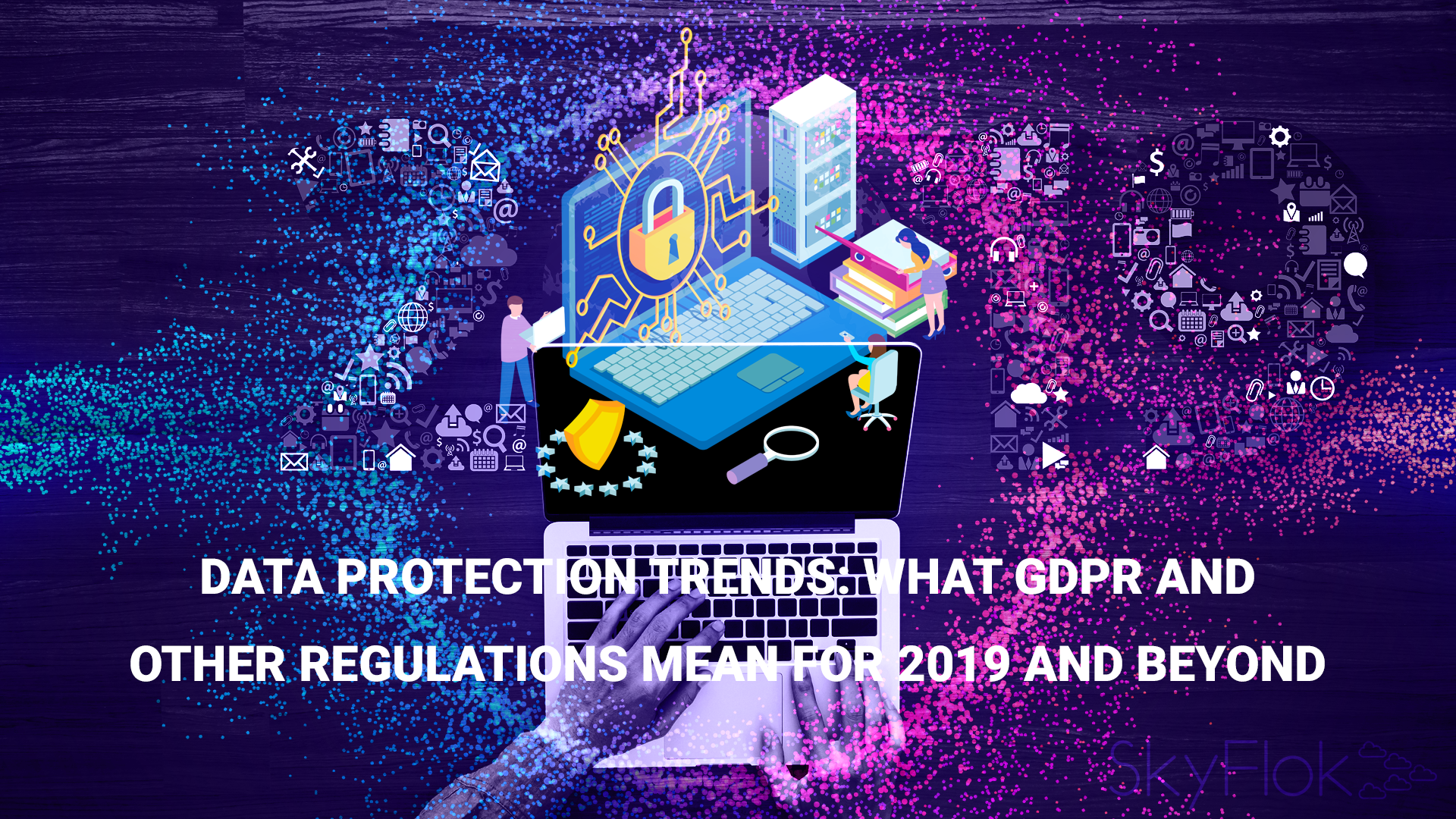 Data Protection Trends: What GDPR And Other Regulations Mean For 2019 And Beyond