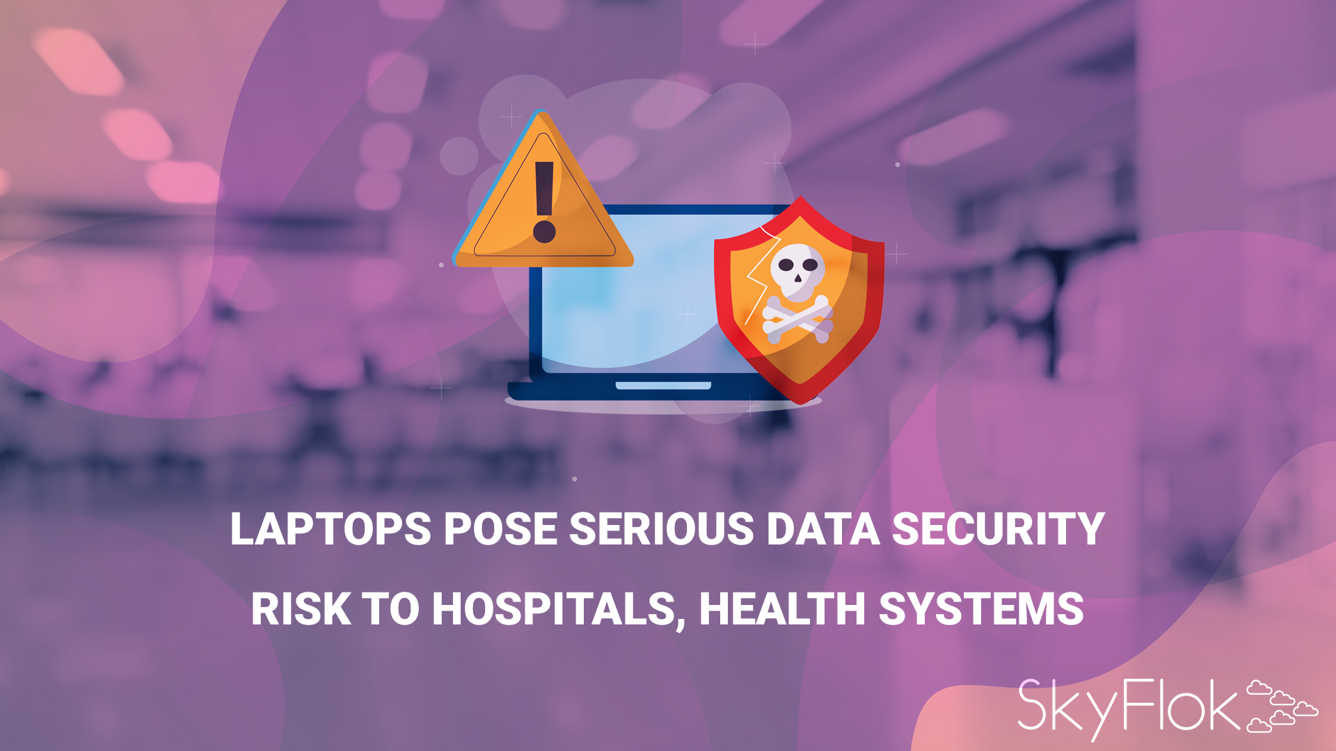 Laptops Pose Serious Data Security Risk to Hospitals, Health Systems