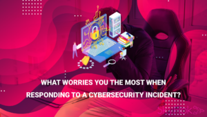 What worries you the most when responding to a cybersecurity incident?