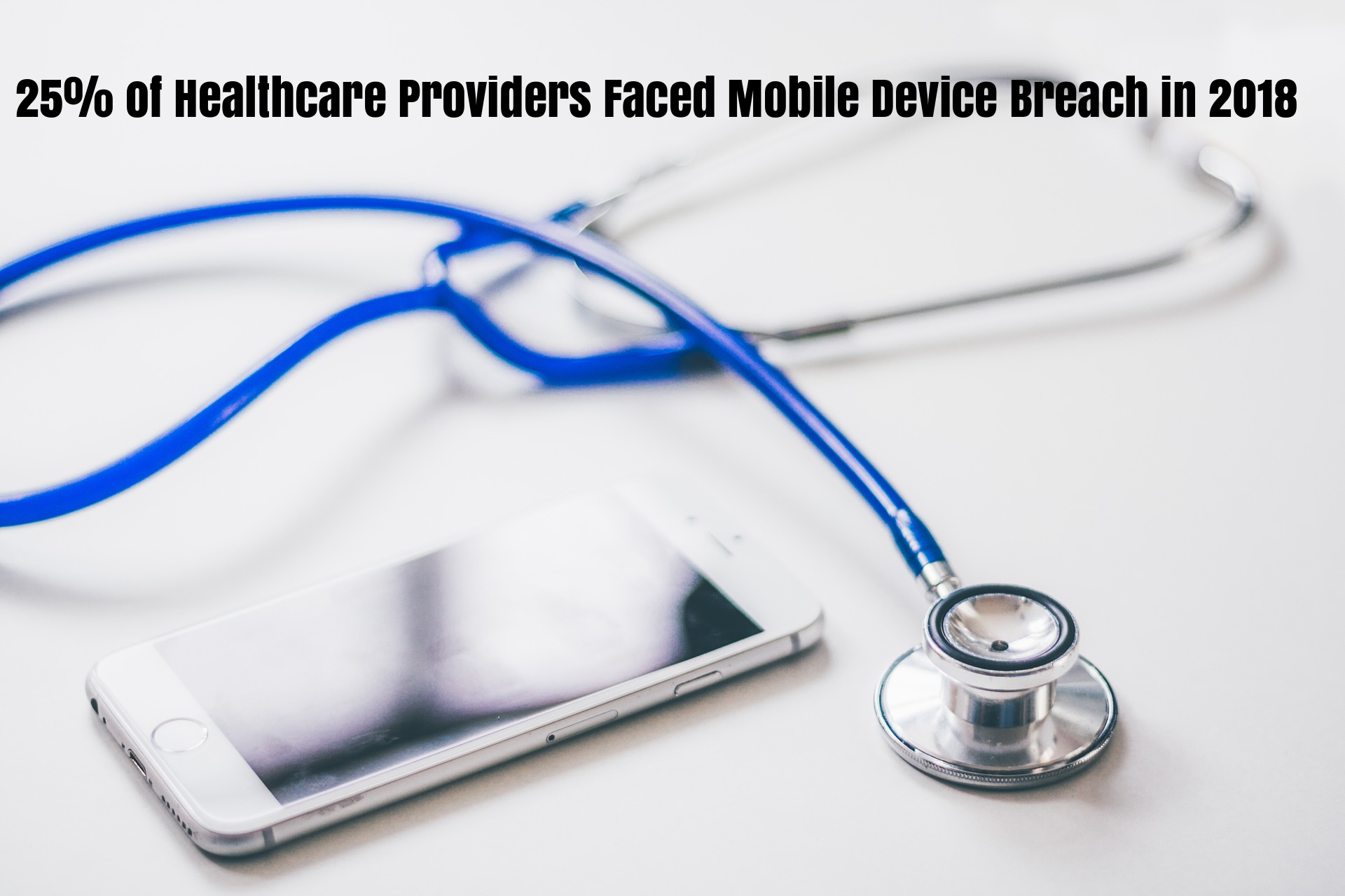 25% of Healthcare Providers Faced Mobile Device Breach in 2018