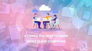 4 Things You Need to Know About Cloud Computing